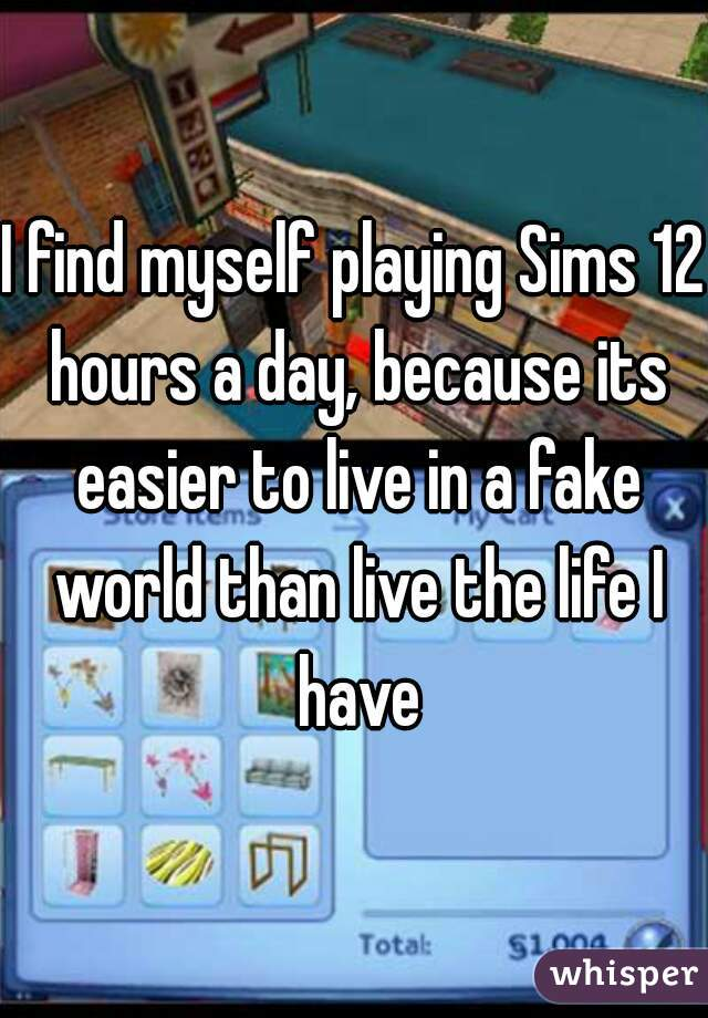 I find myself playing Sims 12 hours a day, because its easier to live in a fake world than live the life I have