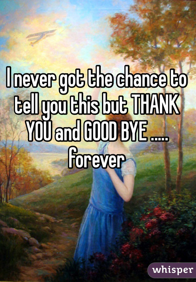 I never got the chance to tell you this but THANK YOU and GOOD BYE ..... forever