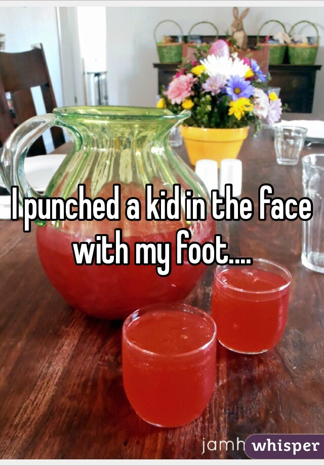 I punched a kid in the face with my foot....