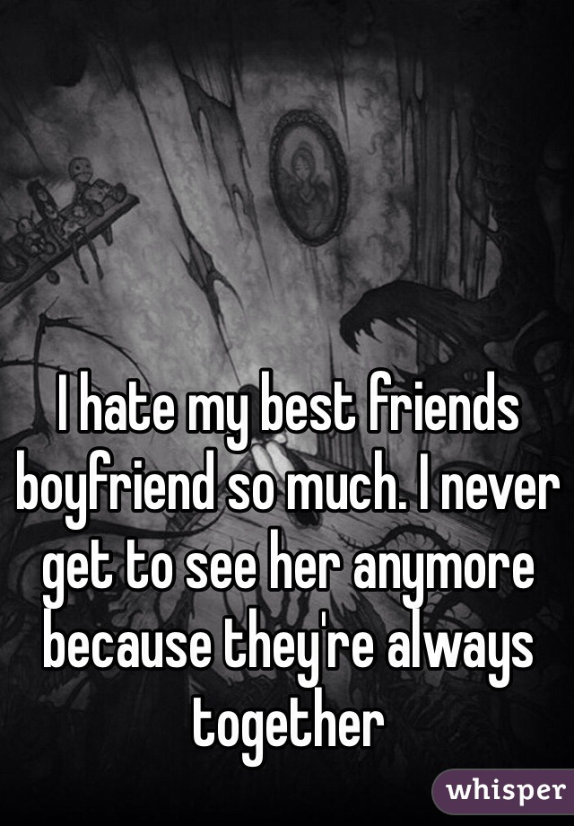 I hate my best friends boyfriend so much. I never get to see her anymore because they're always together