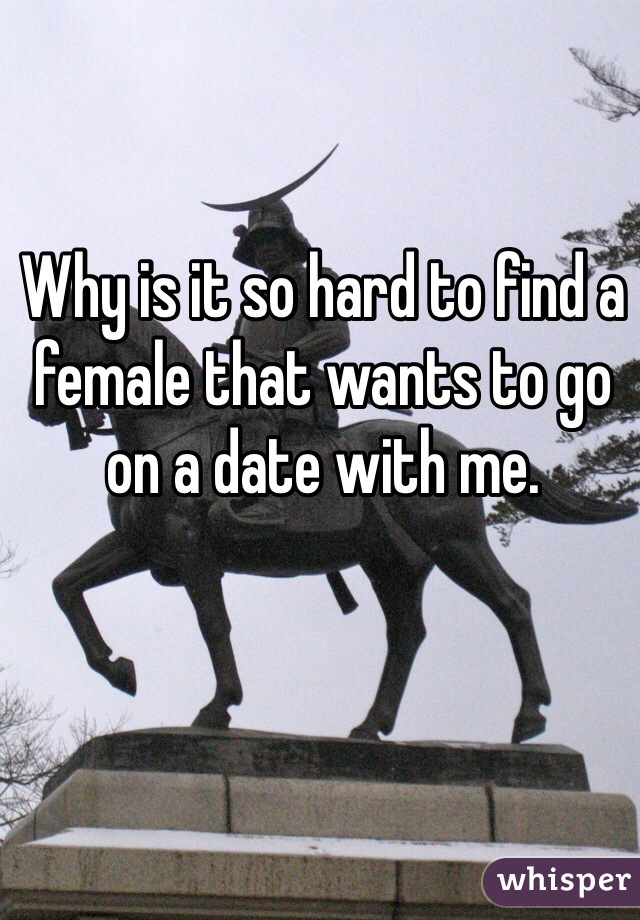 Why is it so hard to find a female that wants to go on a date with me.