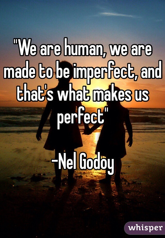 """""""We are human, we are made to be imperfect, and that's what makes us perfect""""  -Nel Godoy"""