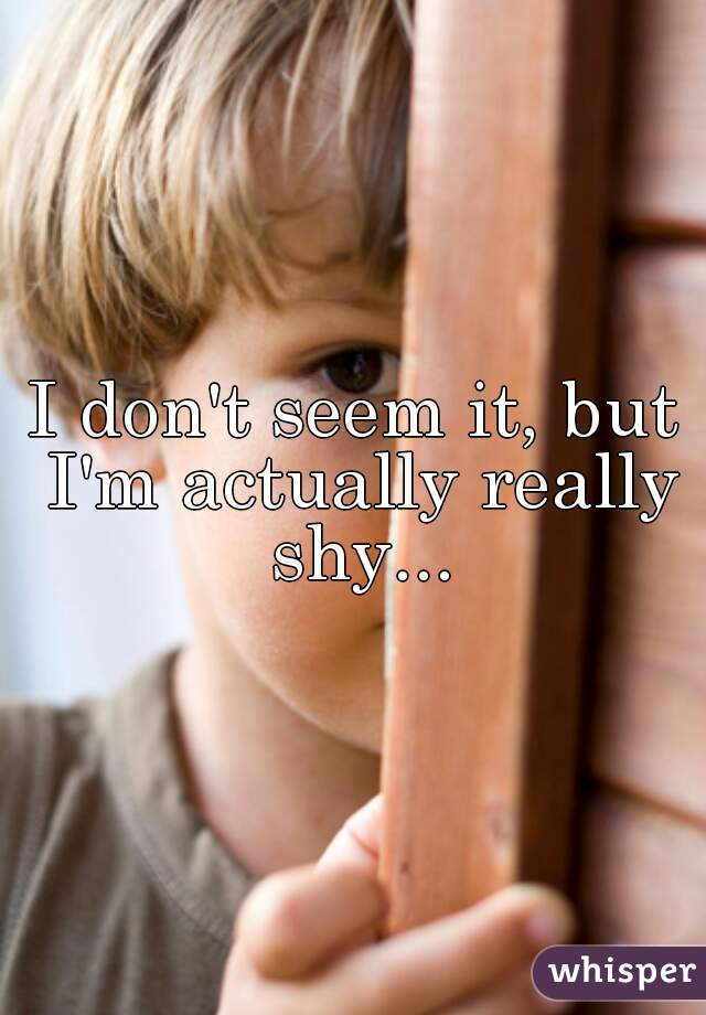 I don't seem it, but I'm actually really shy...