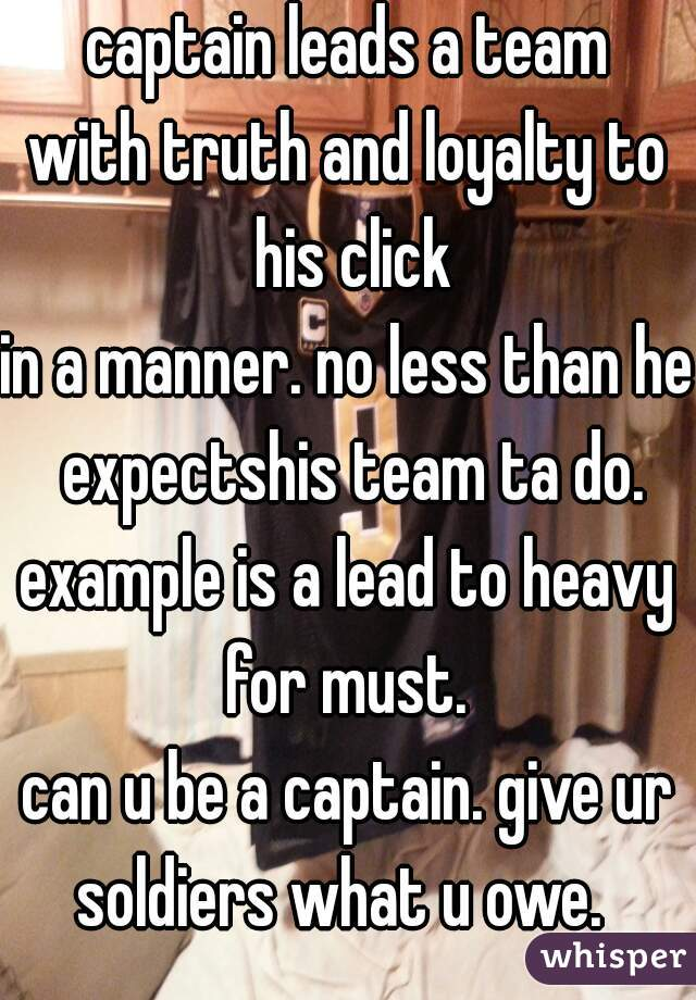 captain leads a team with truth and loyalty to his click in a manner. no less than he expectshis team ta do. example is a lead to heavy for must.  can u be a captain. give ur soldiers what u owe.