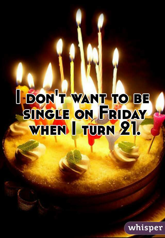 I don't want to be single on Friday when I turn 21.