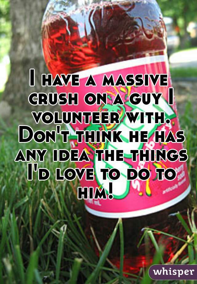 I have a massive crush on a guy I volunteer with. Don't think he has any idea the things I'd love to do to him!