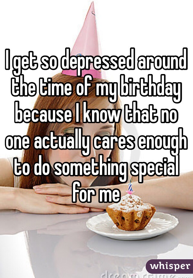 I get so depressed around the time of my birthday because I know that no one actually cares enough to do something special for me
