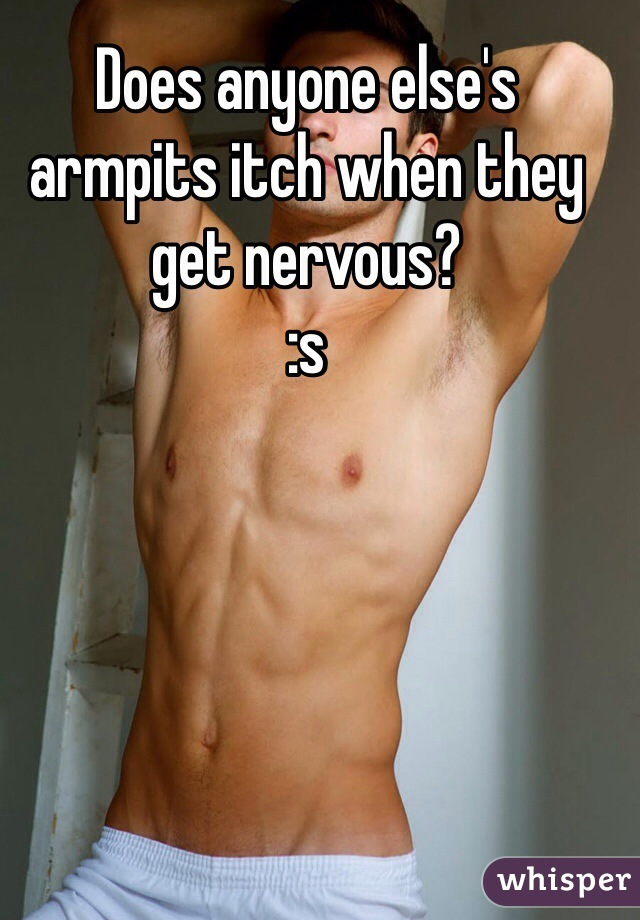 Does anyone else's armpits itch when they get nervous? :s