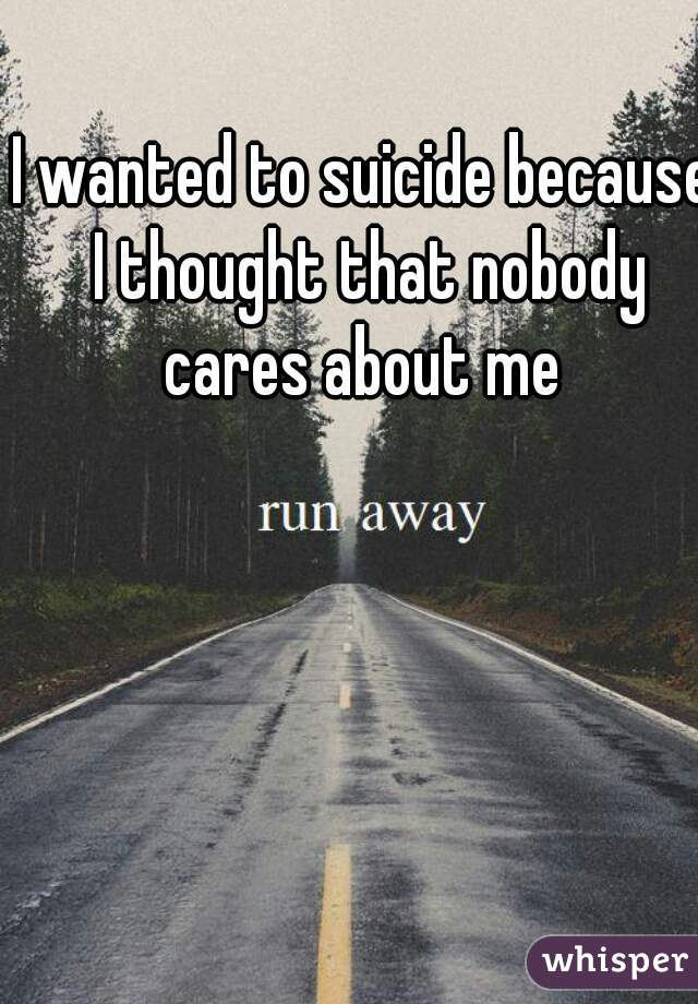 I wanted to suicide because I thought that nobody cares about me