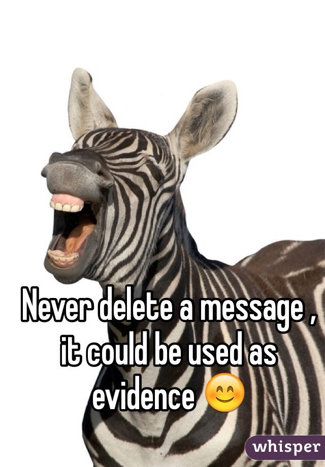 Never delete a message , it could be used as evidence 😊