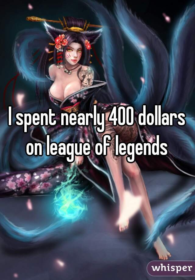 I spent nearly 400 dollars on league of legends