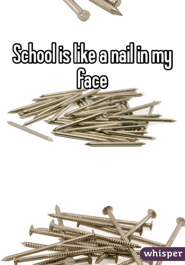 School is like a nail in my face