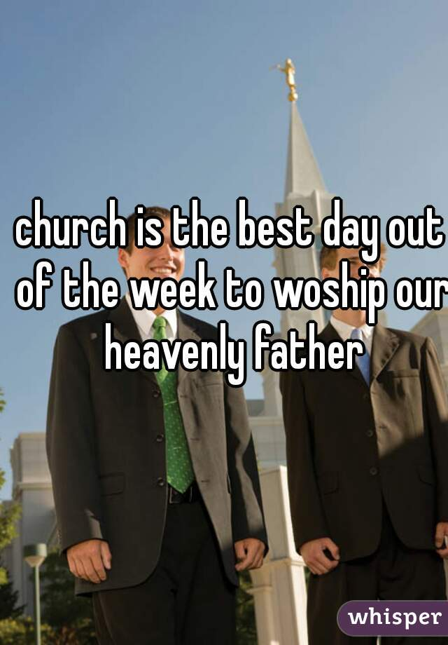 church is the best day out of the week to woship our heavenly father