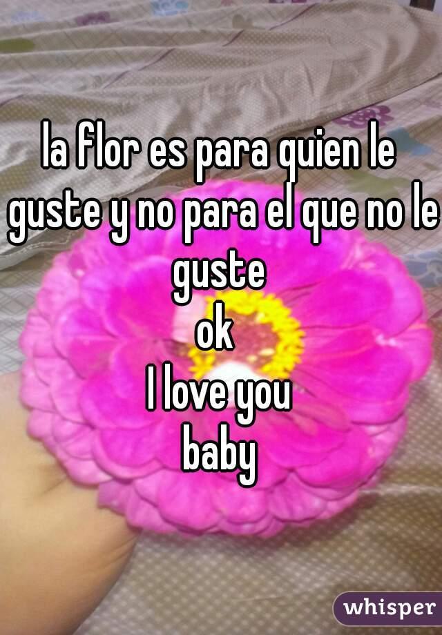 la flor es para quien le guste y no para el que no le guste  ok  I love you baby