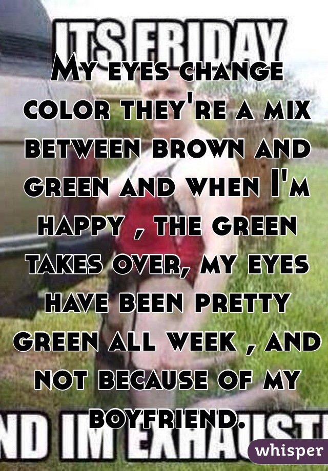 My eyes change color they're a mix between brown and green and when I'm happy , the green takes over, my eyes have been pretty green all week , and not because of my boyfriend.