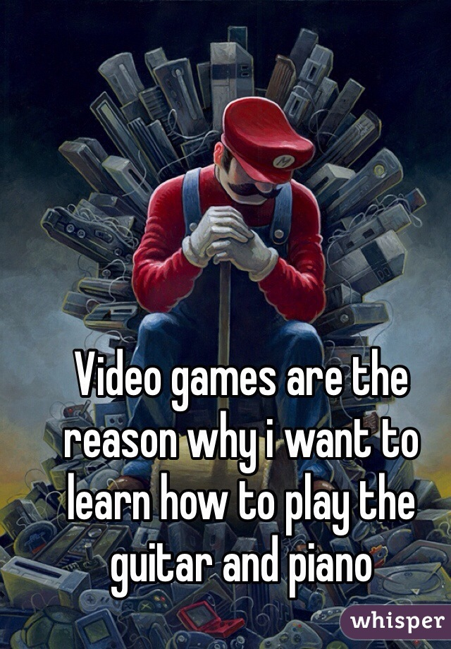 Video games are the reason why i want to learn how to play the guitar and piano