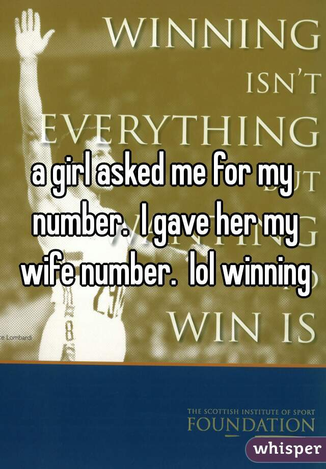 a girl asked me for my number.  I gave her my wife number.  lol winning