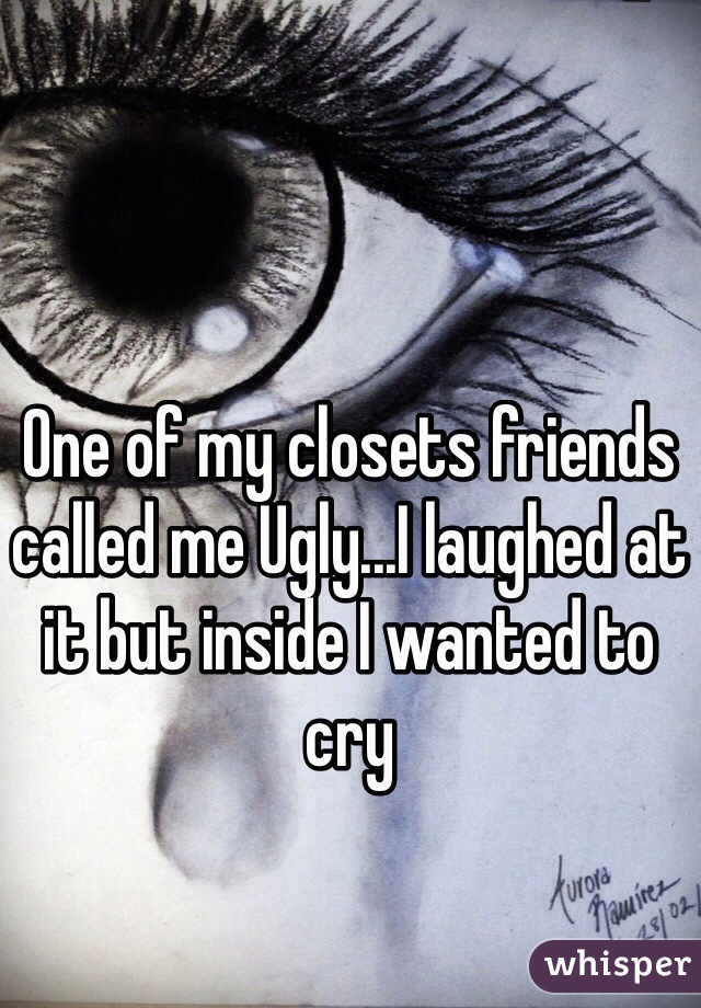 One of my closets friends called me Ugly...I laughed at it but inside I wanted to cry