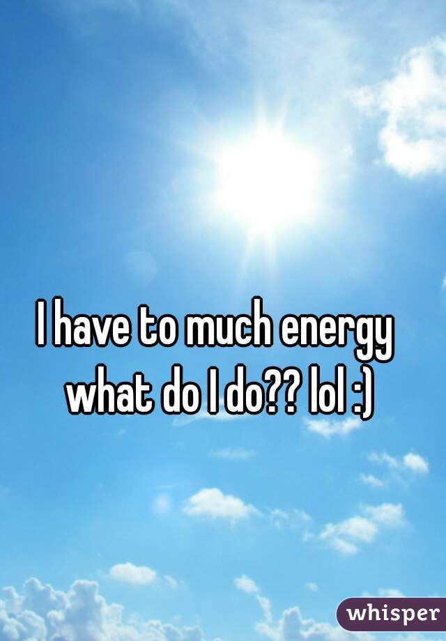 I have to much energy what do I do?? lol :)