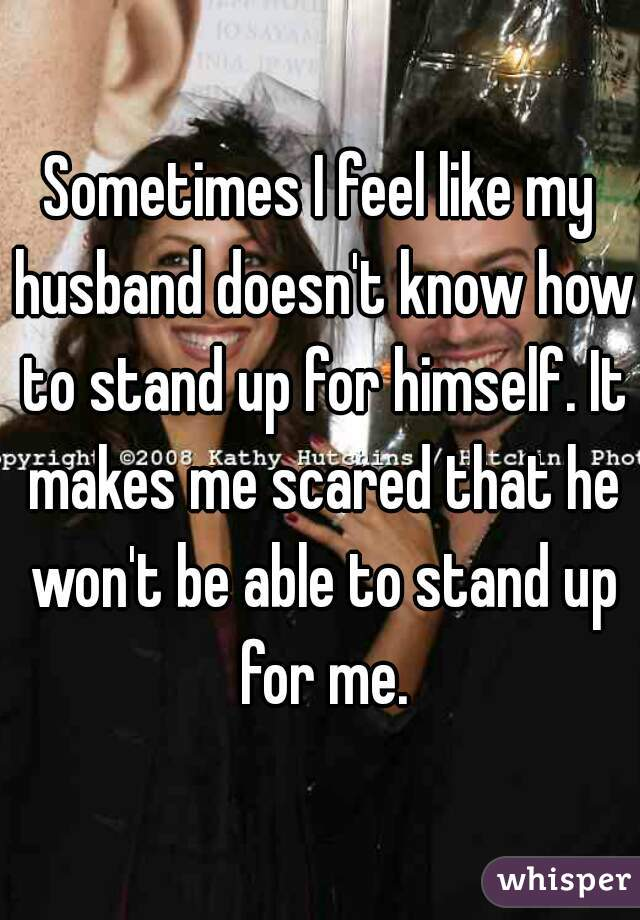 Sometimes I feel like my husband doesn't know how to stand up for himself. It makes me scared that he won't be able to stand up for me.