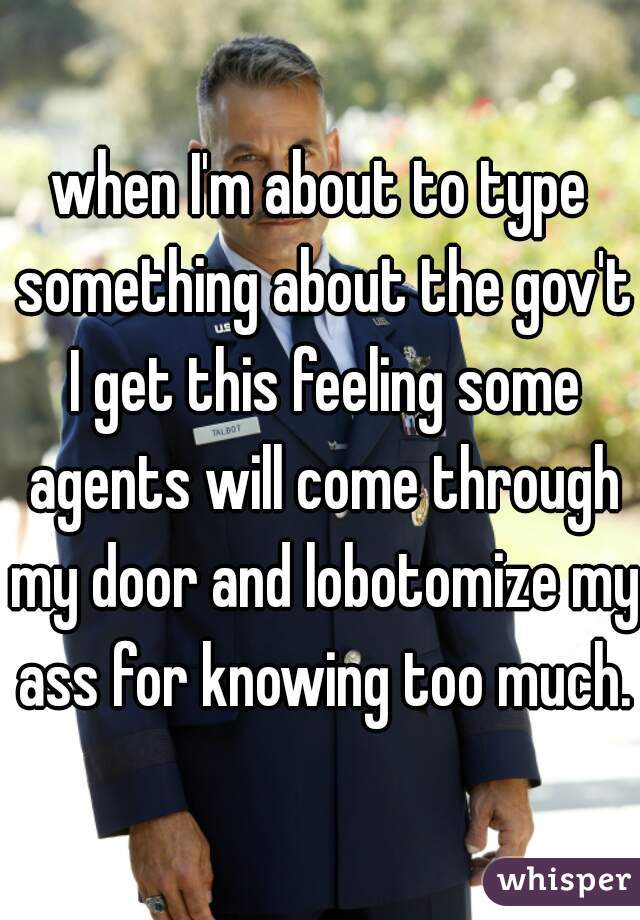 when I'm about to type something about the gov't I get this feeling some agents will come through my door and lobotomize my ass for knowing too much.