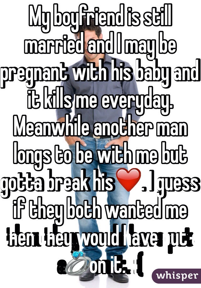 My boyfriend is still married and I may be pregnant with his baby and it kills me everyday. Meanwhile another man longs to be with me but gotta break his❤️. I guess if they both wanted me then they would have put a💍on it. :(