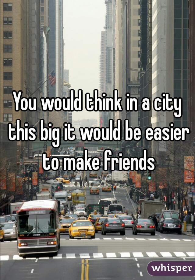 You would think in a city this big it would be easier to make friends