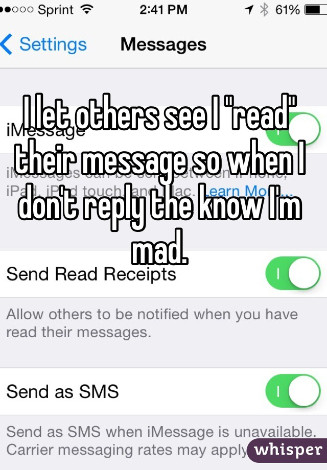 """I let others see I """"read"""" their message so when I don't reply the know I'm mad."""