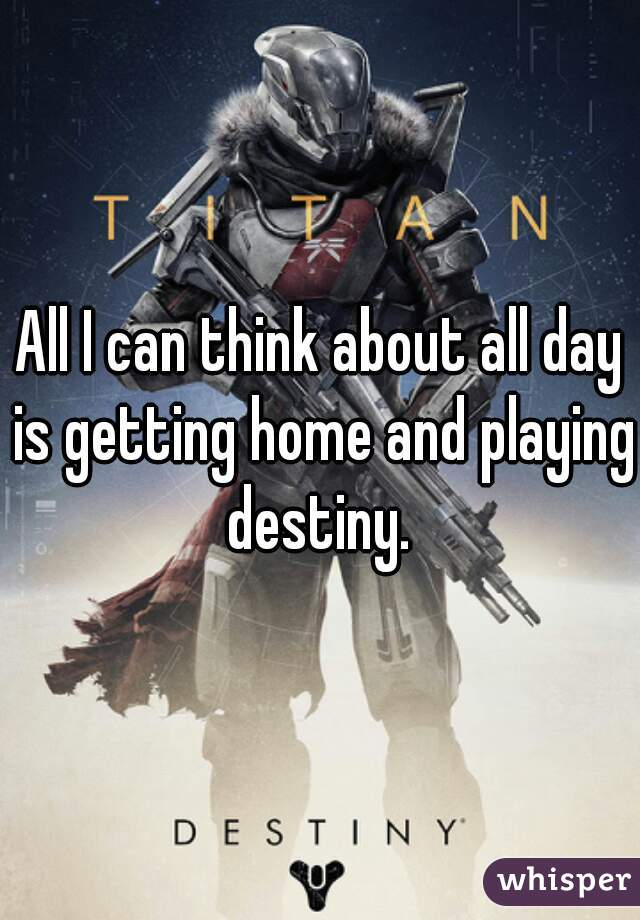 All I can think about all day is getting home and playing destiny.