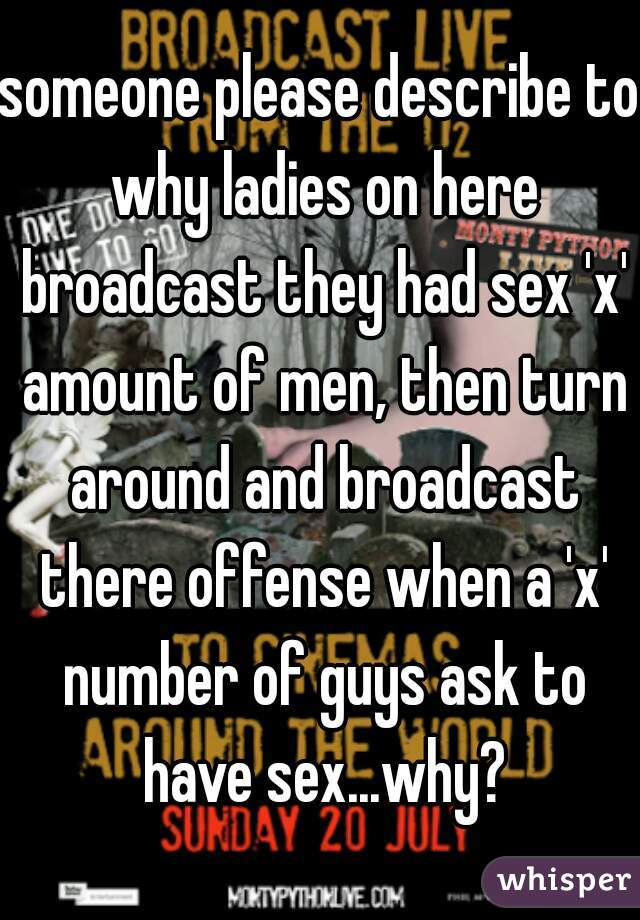 someone please describe to why ladies on here broadcast they had sex 'x' amount of men, then turn around and broadcast there offense when a 'x' number of guys ask to have sex...why?