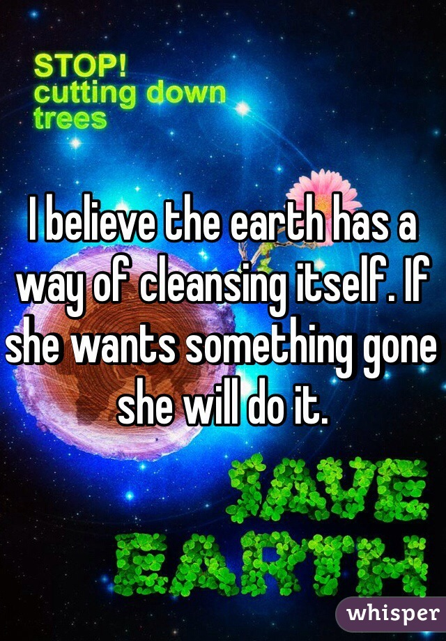 I believe the earth has a way of cleansing itself. If she wants something gone she will do it.
