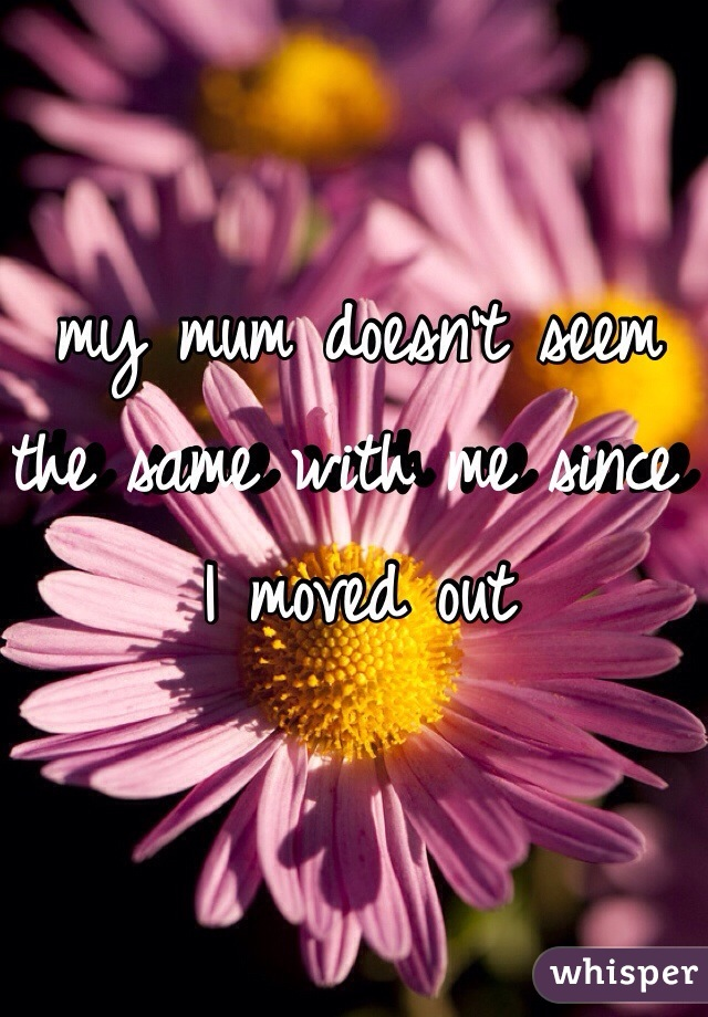 my mum doesn't seem the same with me since I moved out