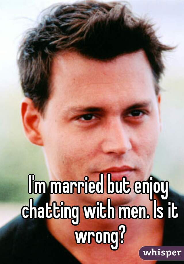 I'm married but enjoy chatting with men. Is it wrong?