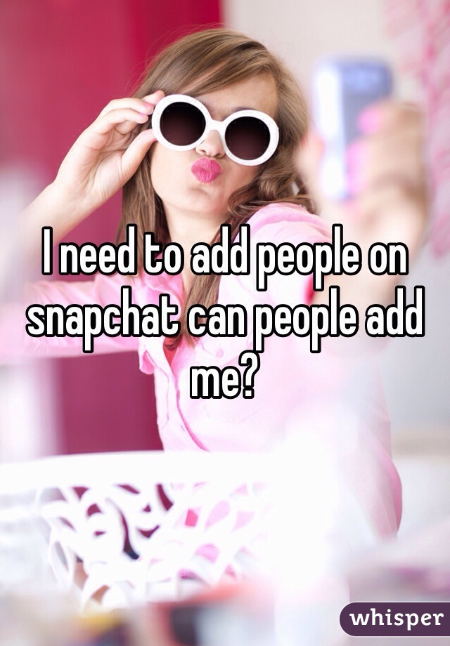 I need to add people on snapchat can people add me?