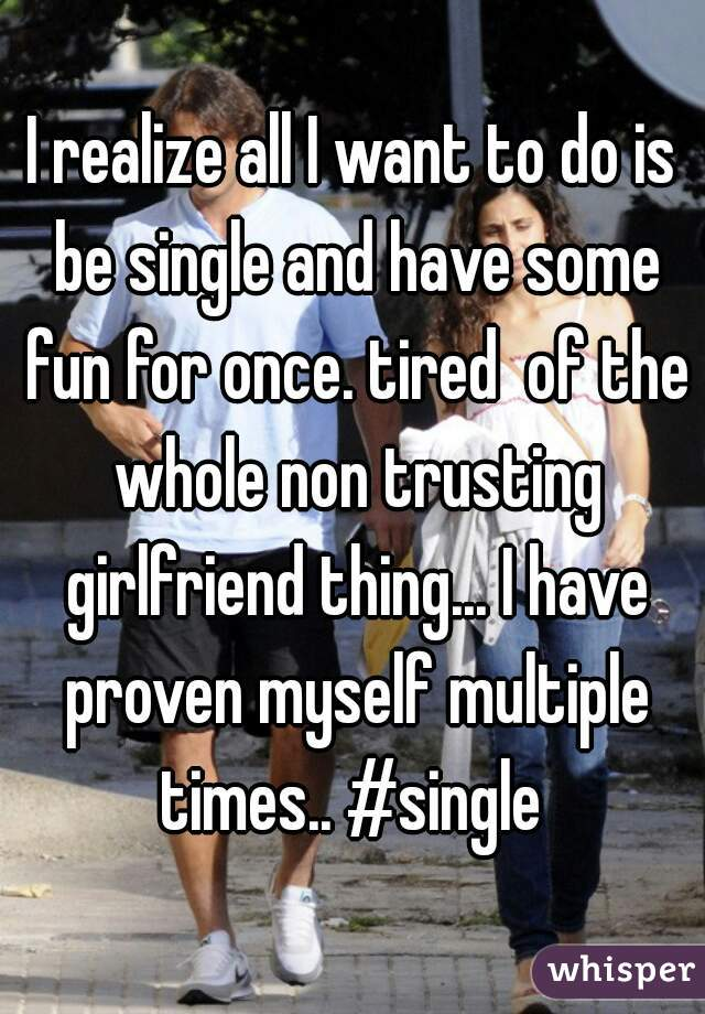 I realize all I want to do is be single and have some fun for once. tired  of the whole non trusting girlfriend thing... I have proven myself multiple times.. #single