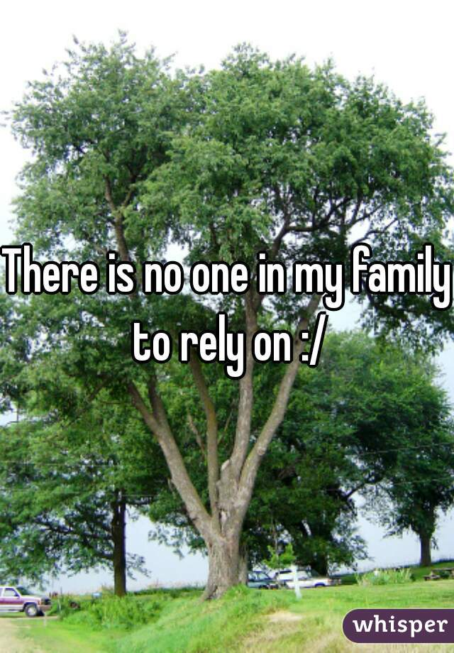 There is no one in my family to rely on :/