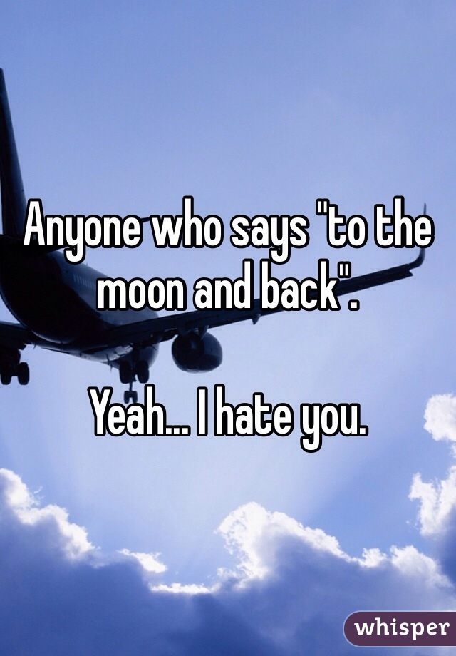 """Anyone who says """"to the moon and back"""".  Yeah... I hate you."""