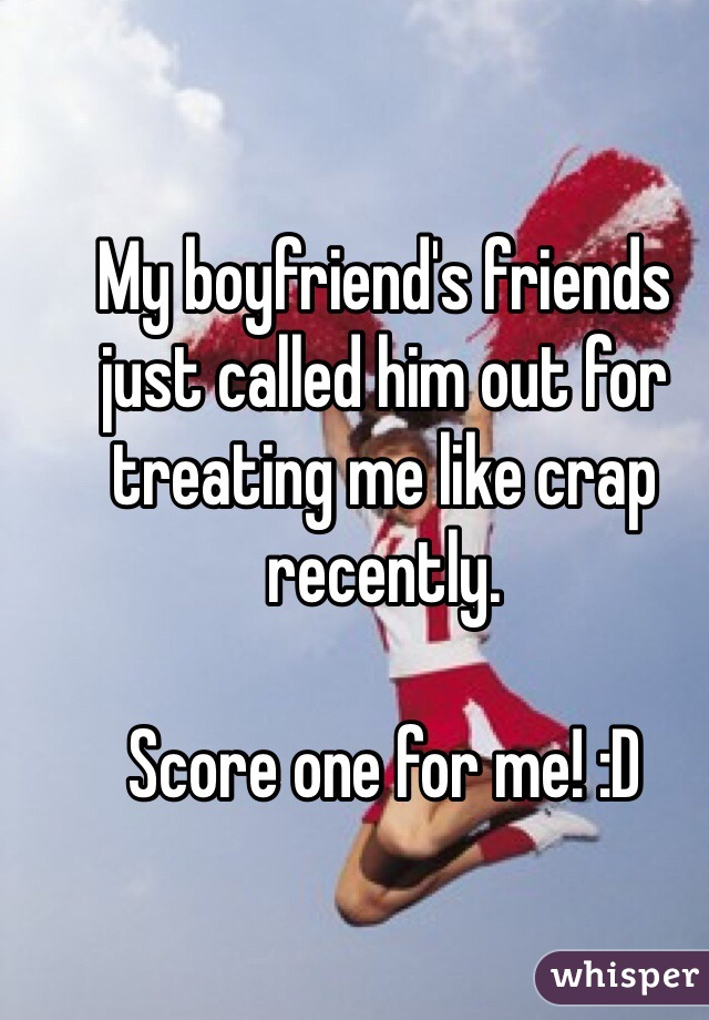 My boyfriend's friends just called him out for treating me like crap recently.   Score one for me! :D