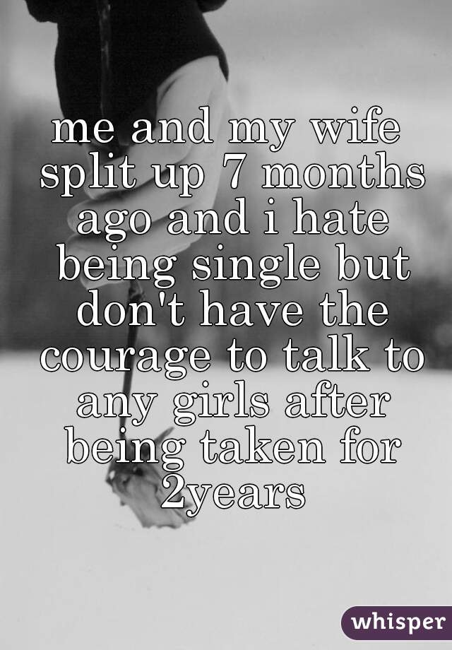 me and my wife split up 7 months ago and i hate being single but don't have the courage to talk to any girls after being taken for 2years