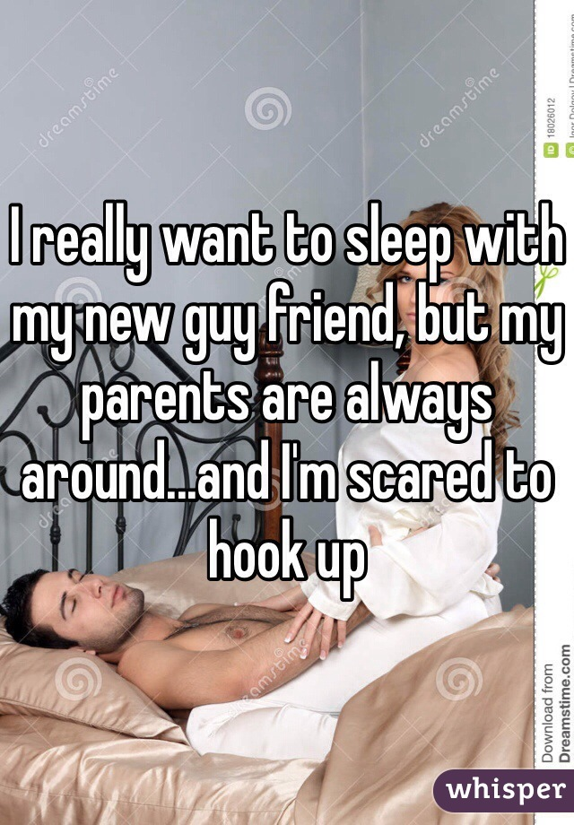 I really want to sleep with my new guy friend, but my parents are always around...and I'm scared to hook up