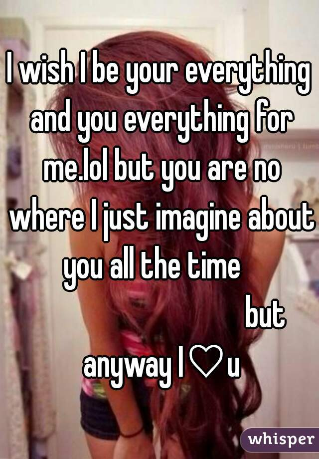 I wish I be your everything and you everything for me.lol but you are no where I just imagine about you all the time                                     but anyway I♡u