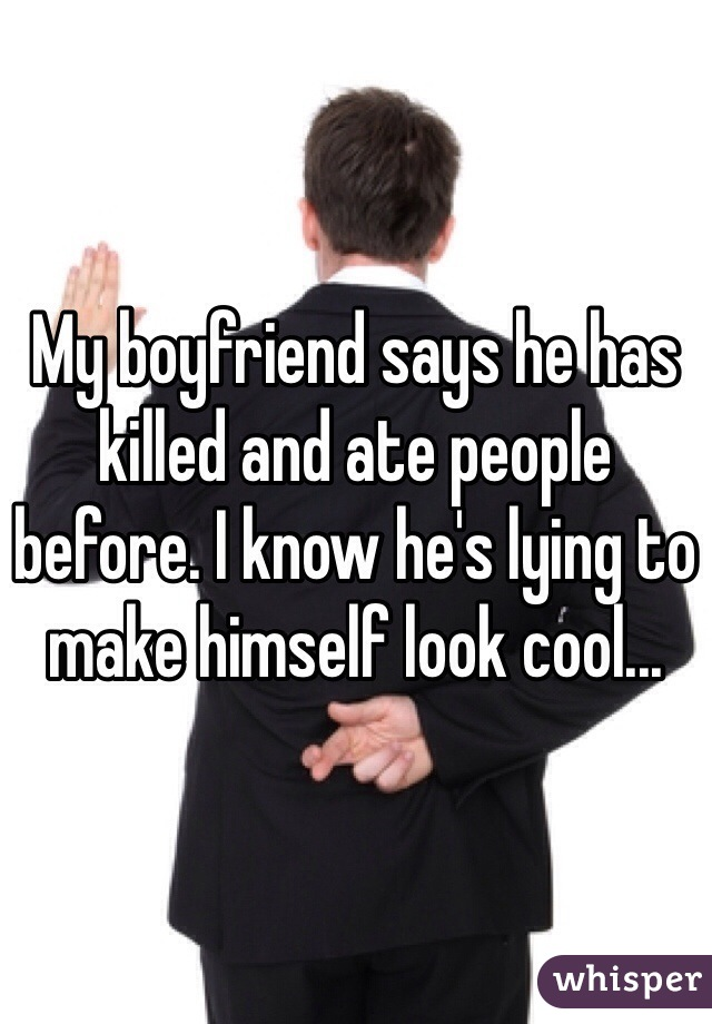 My boyfriend says he has killed and ate people before. I know he's lying to make himself look cool...