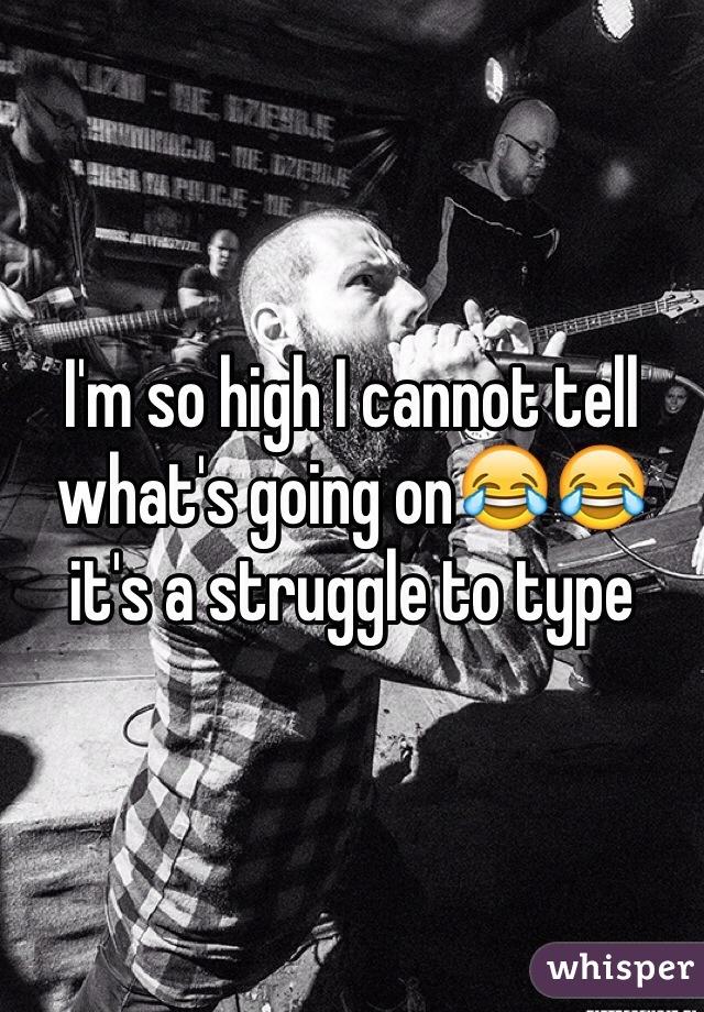 I'm so high I cannot tell what's going on😂😂 it's a struggle to type