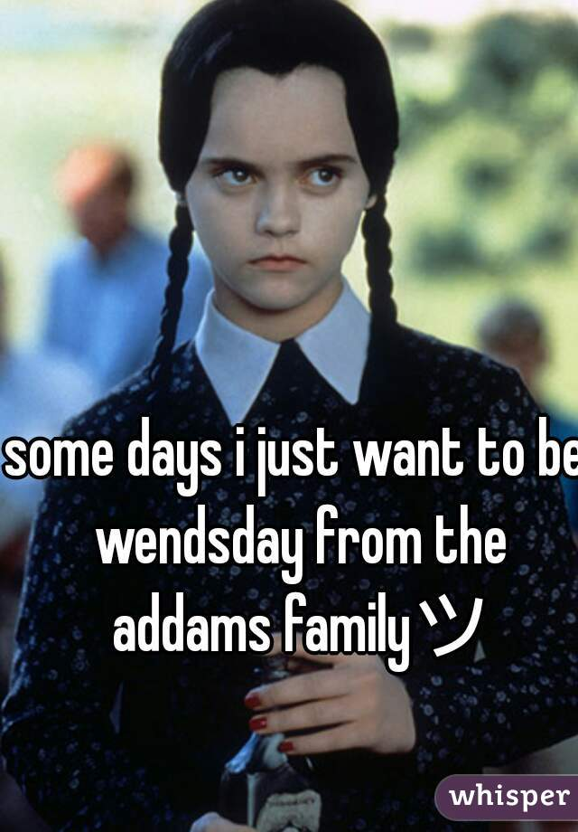 some days i just want to be wendsday from the addams familyツ