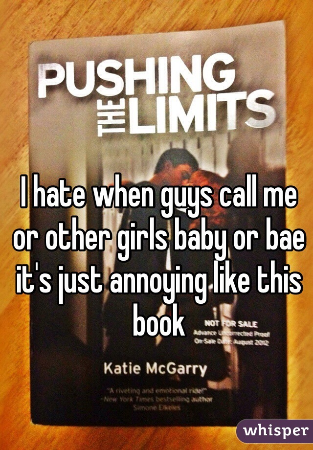 I hate when guys call me or other girls baby or bae it's just annoying like this book