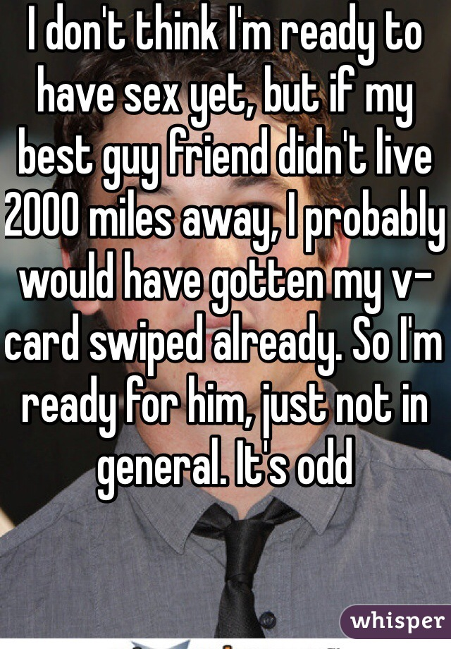 I don't think I'm ready to have sex yet, but if my best guy friend didn't live 2000 miles away, I probably would have gotten my v-card swiped already. So I'm ready for him, just not in general. It's odd