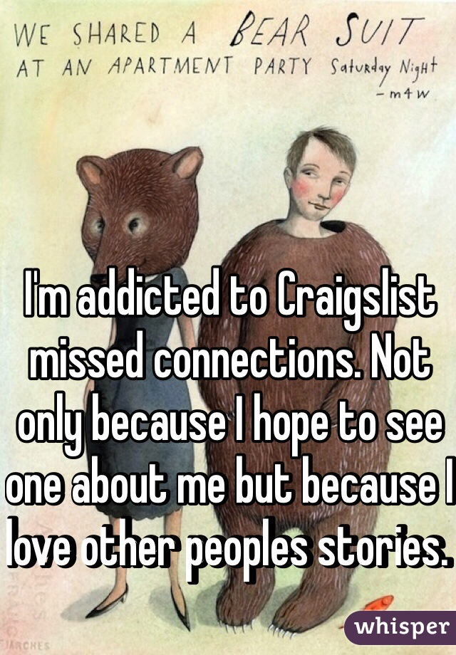 I'm addicted to Craigslist missed connections. Not only because I hope to see one about me but because I love other peoples stories.