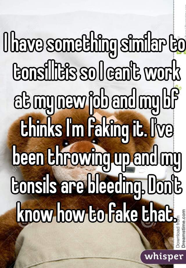 I have something similar to tonsillitis so I can't work at my new job and my bf thinks I'm faking it. I've been throwing up and my tonsils are bleeding. Don't know how to fake that.