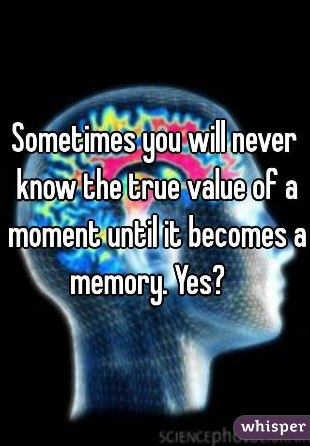 Sometimes you will never know the true value of a moment until it becomes a memory. Yes?