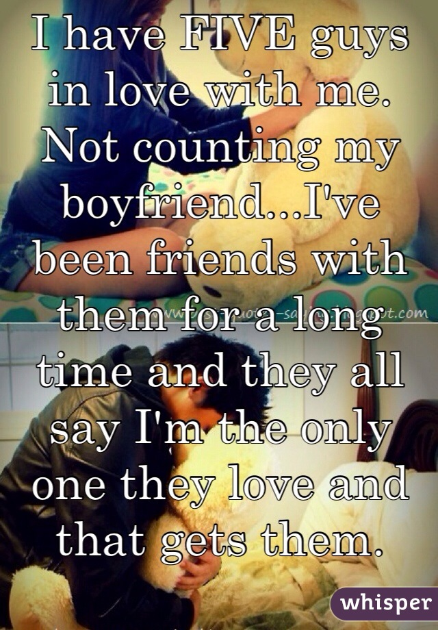 I have FIVE guys in love with me. Not counting my boyfriend...I've been friends with them for a long time and they all say I'm the only one they love and that gets them.